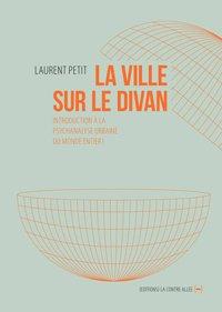 La ville sur le divan : introduction à la psychanalyse urbaine du monde entier, de Laurent Petit (La Contre Allée, 2013)
