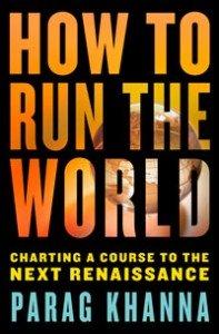 How to run the world, charting a course to the next Renaissance, de Parag Khanna (Random House, 2011)