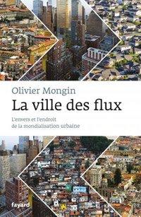 La ville des flux, l'envers et l'endroit de la mondialisation urbaine, d'Olivier Mongin (Fayard, 2013)